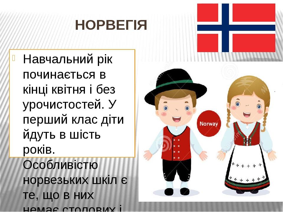 НОРВЕГІЯ Навчальний рік починається в кінці квітня і без урочистостей. У перший клас діти йдуть в шість років. Особливістю норвезьких шкіл є те, що...