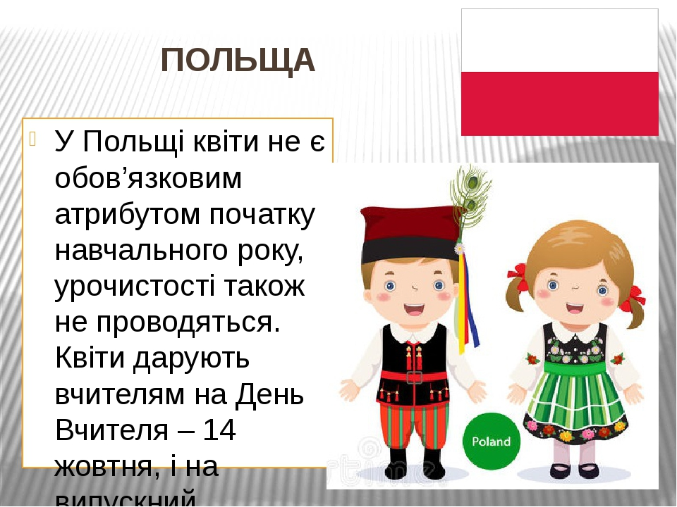ПОЛЬЩА У Польщі квіти не є обов'язковим атрибутом початку навчального року, урочистості також не проводяться. Квіти дарують вчителям на День Вчител...