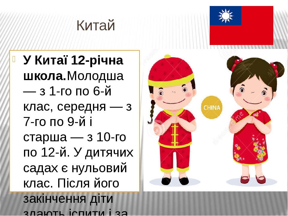 Китай У Китаї 12-річна школа.Молодша — з 1-го по 6-й клас, середня — з 7-го по 9-й і старша — з 10-го по 12-й. У дитячих садах є нульовий клас. Піс...