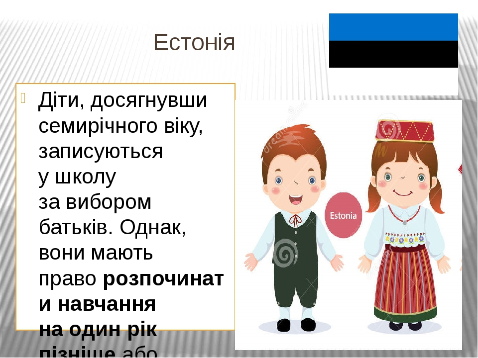 Естонія Діти, досягнувши семирічного віку, записуються ушколу завибором батьків. Однак, вони мають праворозпочинати навчання наодин рік пізніше...