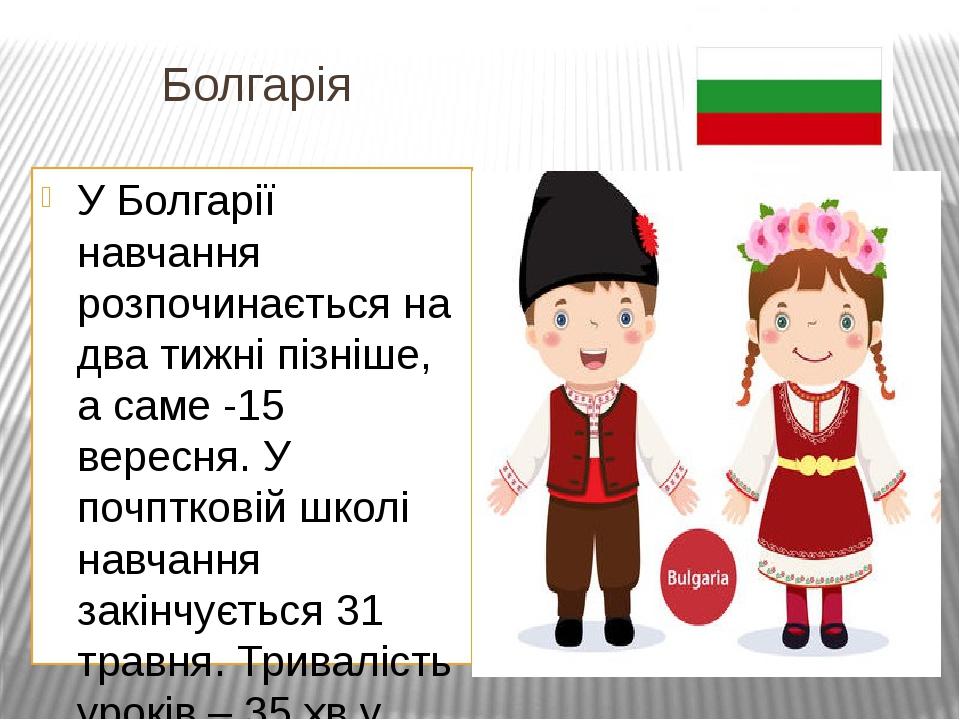 Болгарія У Болгарії навчання розпочинається на два тижні пізніше, а саме -15 вересня. У почптковій школі навчання закінчується 31 травня. Триваліст...