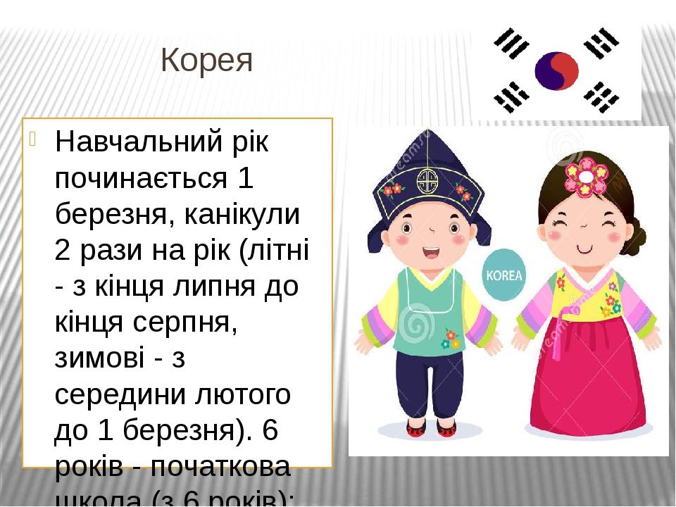 Корея Навчальний рік починається 1 березня, канікули 2 рази на рік (літні - з кінця липня до кінця серпня, зимові - з середини лютого до 1 березня)...