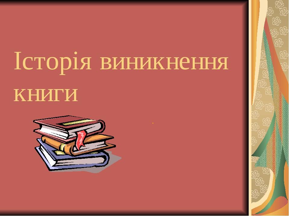 Історія виникнення книги .
