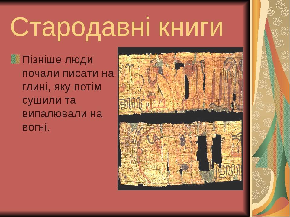 Стародавні книги Пізніше люди почали писати на глинi, яку потiм сушили та випалювали на вогнi.