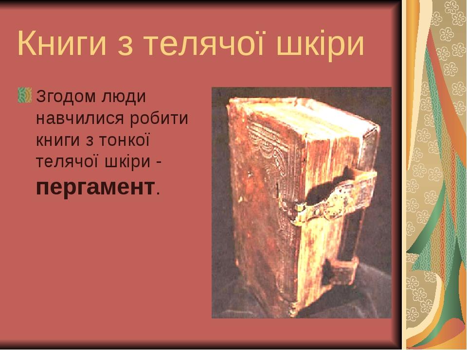 Книги з телячої шкiри Згодом люди навчилися робити книги з тонкої телячої шкiри - пергамент.