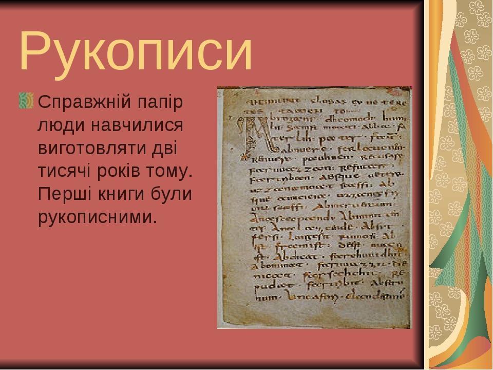 Рукописи Справжнiй папiр люди навчилися виготовляти двi тисячi рокiв тому. Першi книги були рукописними.