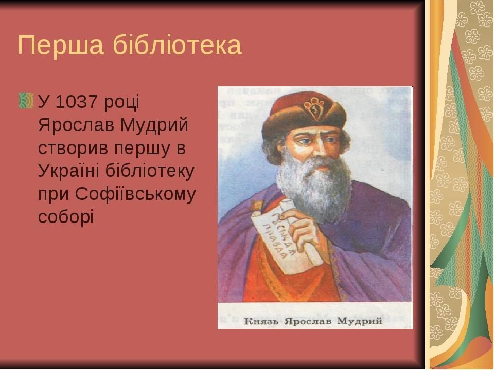 Перша бібліотека У 1037 році Ярослав Мудрий створив першу в Україні бібліотеку при Софіївському соборі