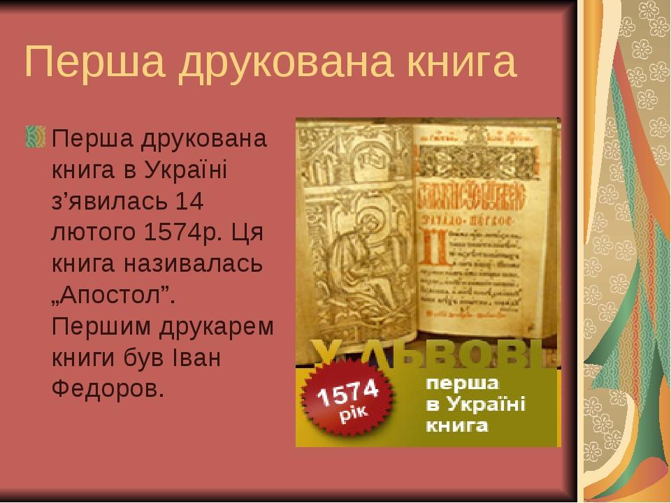 """Перша друкована книга Перша друкована книга в Україні з'явилась 14 лютого 1574р. Ця книга називалась """"Апостол"""". Першим друкарем книги був Іван Федо..."""