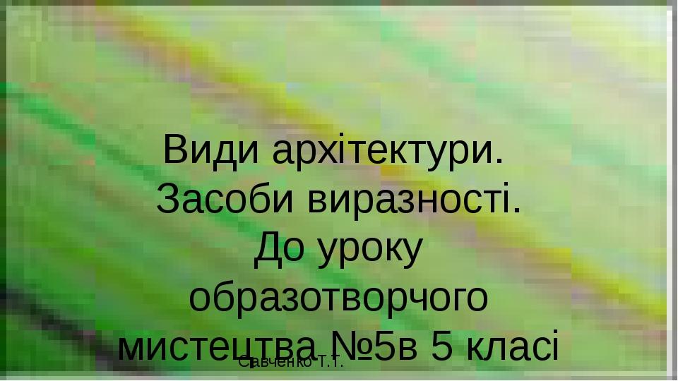 Види архітектури. Засоби виразності. До уроку образотворчого мистецтва №5в 5 класі Савченко Т.Т.