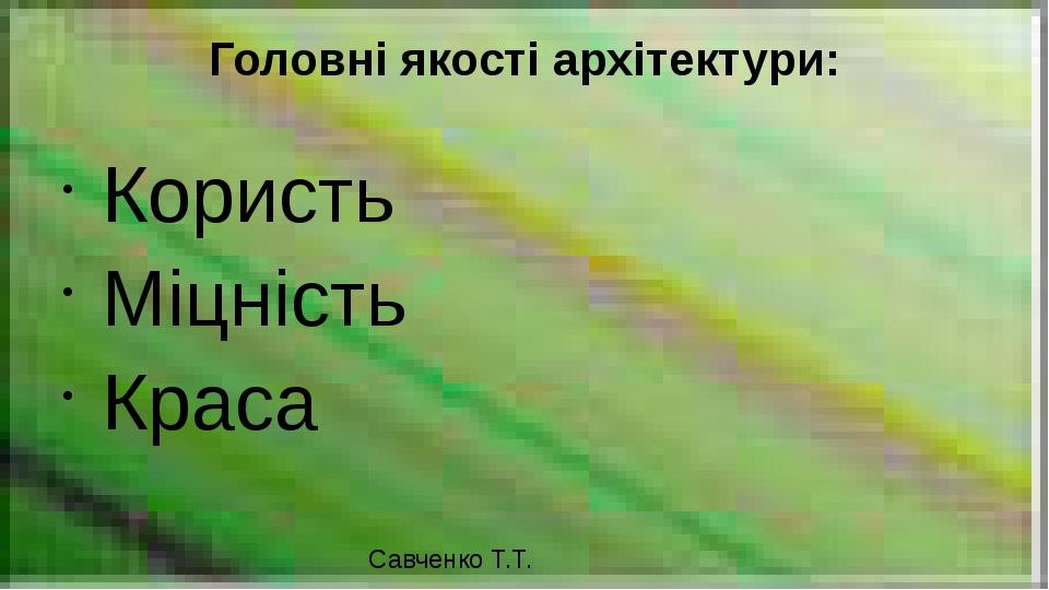 Головні якості архітектури: Користь Міцність Краса Савченко Т.Т.