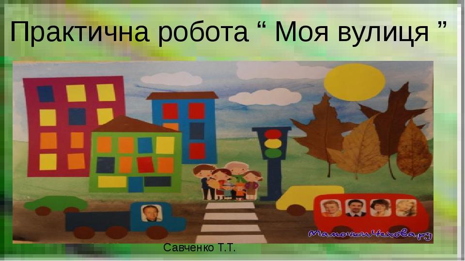 "Практична робота "" Моя вулиця "" Савченко Т.Т."