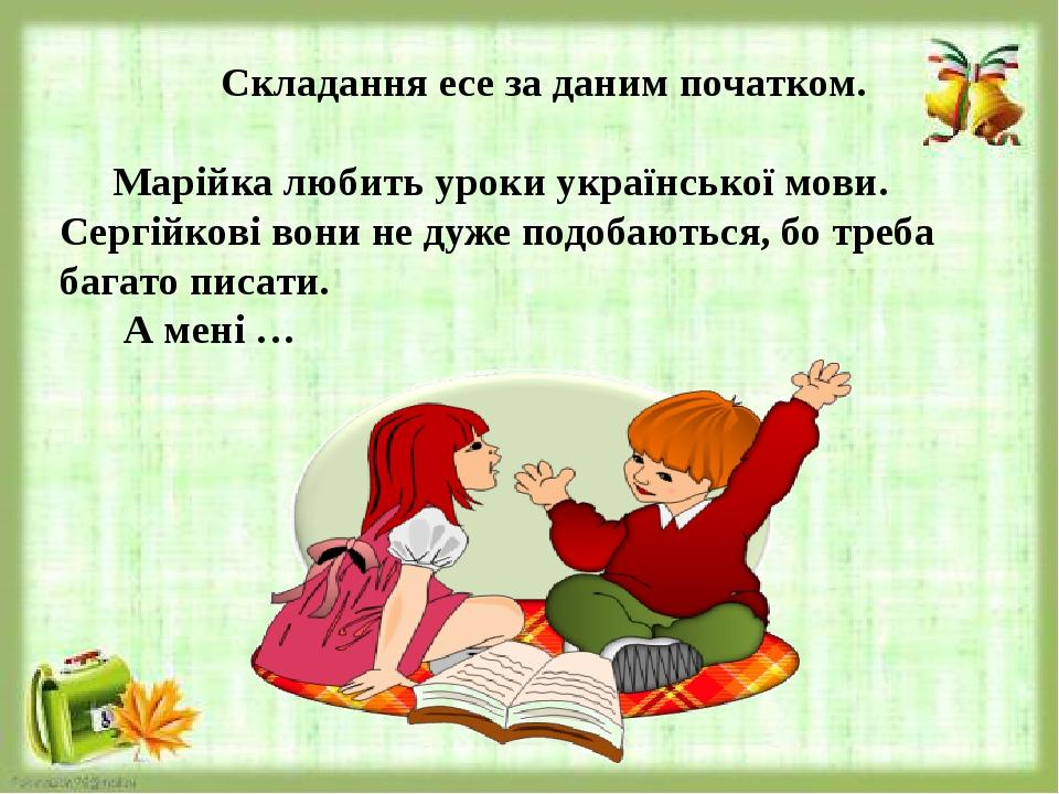 Марійка любить уроки української мови. Сергійкові вони не дуже подобаються, бо треба багато писати. А мені … Складання есе за даним початком.