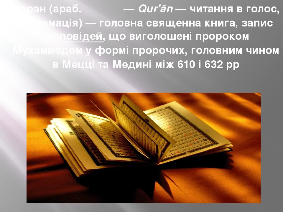 Кора́н(араб.أَلْقُرآن—Qur'ān— читання в голос, декламація)— головна священна книга, записпроповідей, що виголошені пророкомМухаммедому фо...