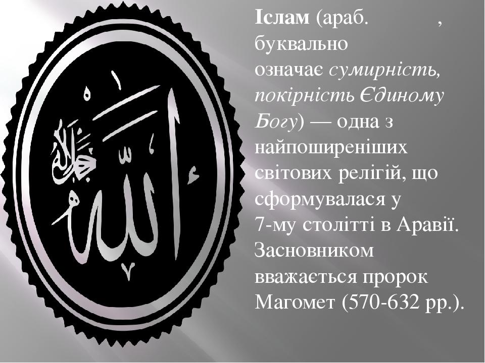 Ісла́м(араб.الإسلام, буквально означаєсумирність, покірність Єдиному Богу)— одна з найпоширеніших світових релігій, що сформувалася у7-му сто...