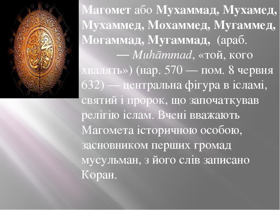 МагометабоМухаммад, Мухамед, Мухаммед, Мохаммед, Мугаммед, Могаммад, Мугаммад, (араб.محمد—Muhāmmad, «той, кого хвалять») (нар.570— пом.8 ...