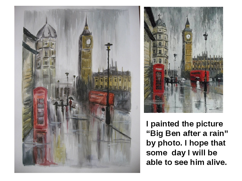 "I painted the picture ""Big Ben after a rain"" by photo. I hope that some day I will be able to see him alive."