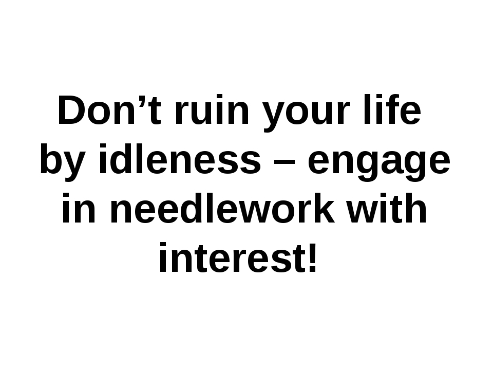 Don't ruin your life by idleness – engage in needlework with interest!