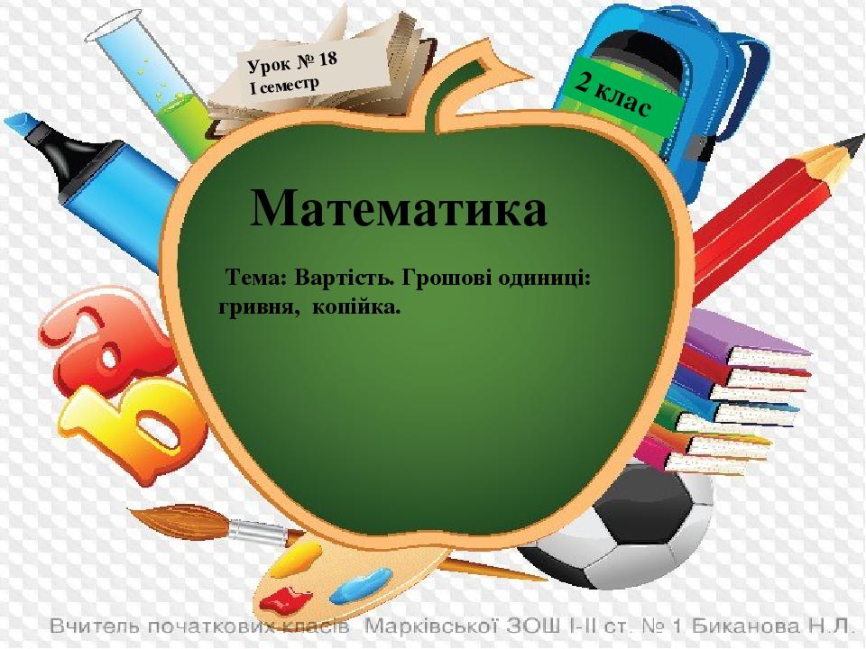 Математика Тема: Вартість. Грошові одиниці: гривня, копійка. 2 клас Урок № 18 І семестр