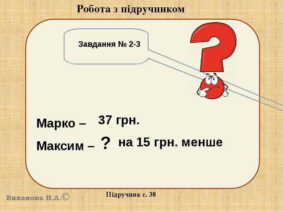 Робота з підручником Підручник с. 38 Завдання № 2-3 Марко – Максим – 37 грн. ? на 15 грн. менше
