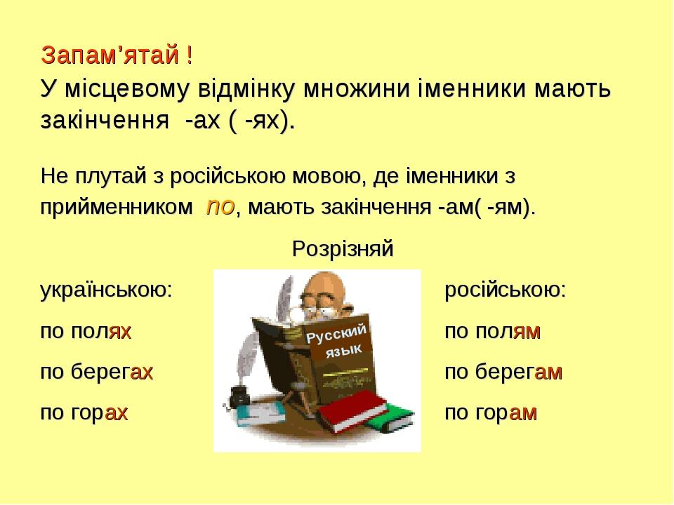 Запам'ятай ! У місцевому відмінку множини іменники мають закінчення -ах ( -ях). Не плутай з російською мовою, де іменники з прийменником по, мають ...