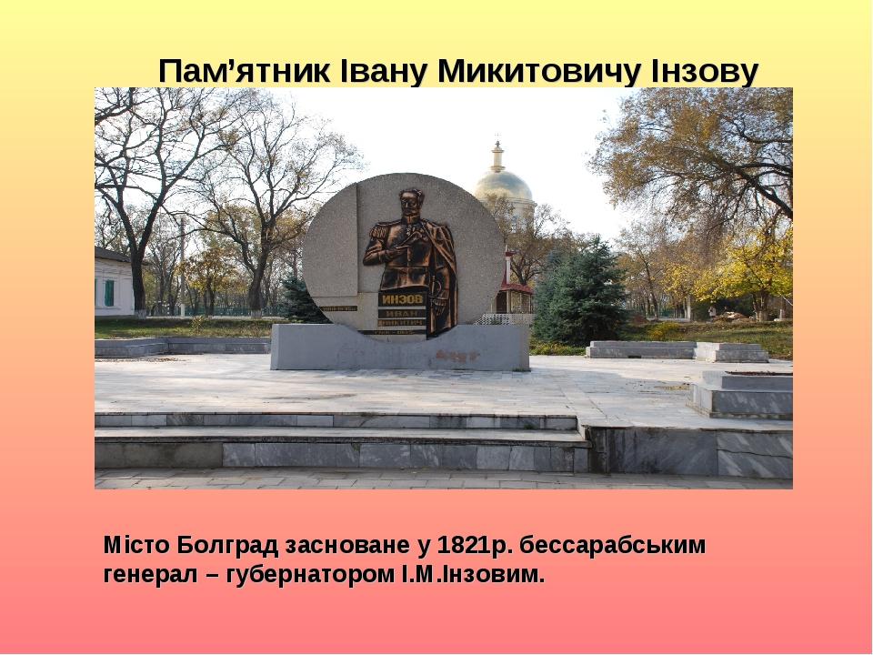Пам'ятник Івану Микитовичу Інзову Місто Болград засноване у 1821р. бессарабським генерал – губернатором І.М.Інзовим.