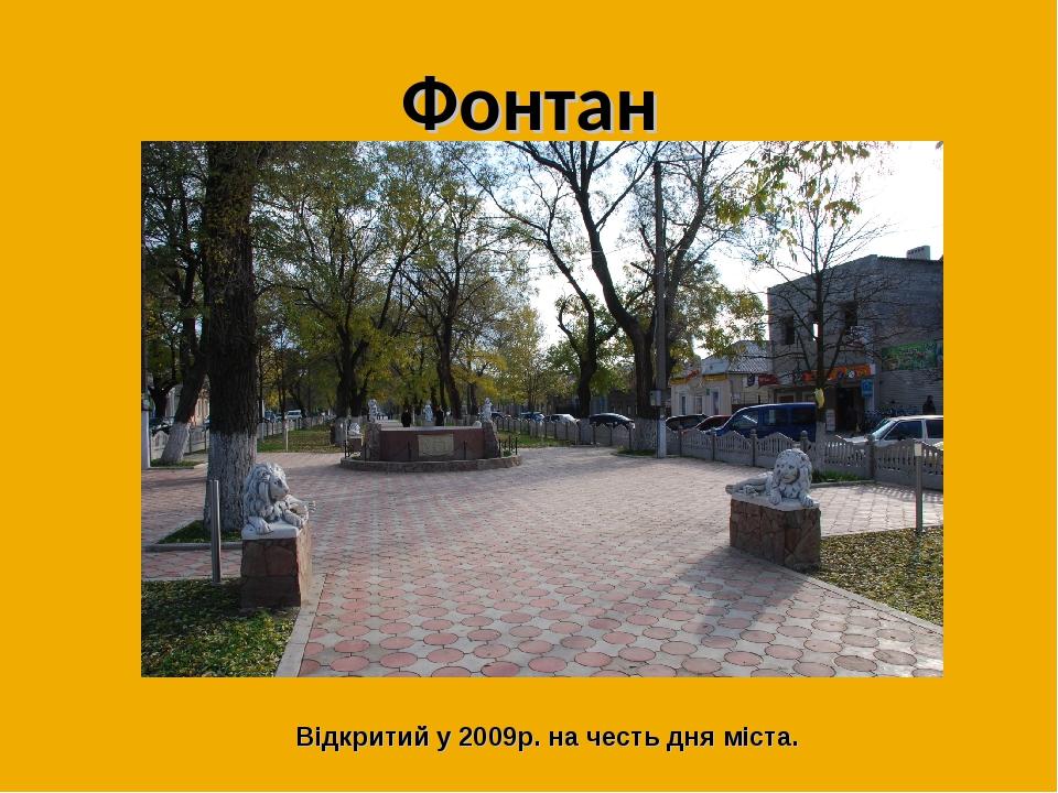 Фонтан Відкритий у 2009р. на честь дня міста.
