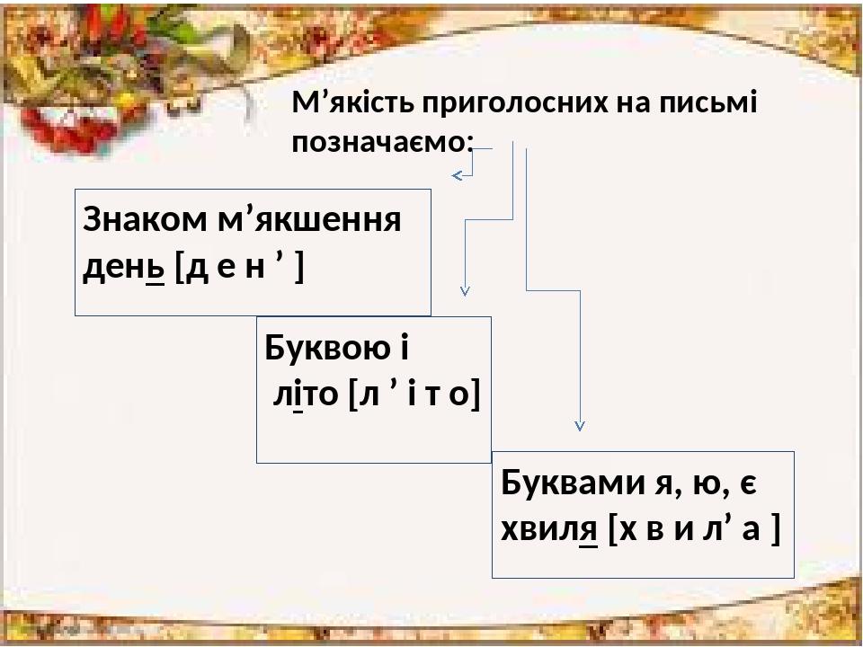 М'якість приголосних на письмі позначаємо: Знаком м'якшення день [д е н ' ] Буквою і літо [л ' і т о] Буквами я, ю, є хвиля [х в и л' а ]