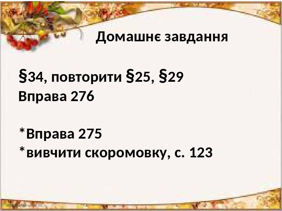 Домашнє завдання §34, повторити §25, §29 Вправа 276 *Вправа 275 *вивчити скоромовку, с. 123