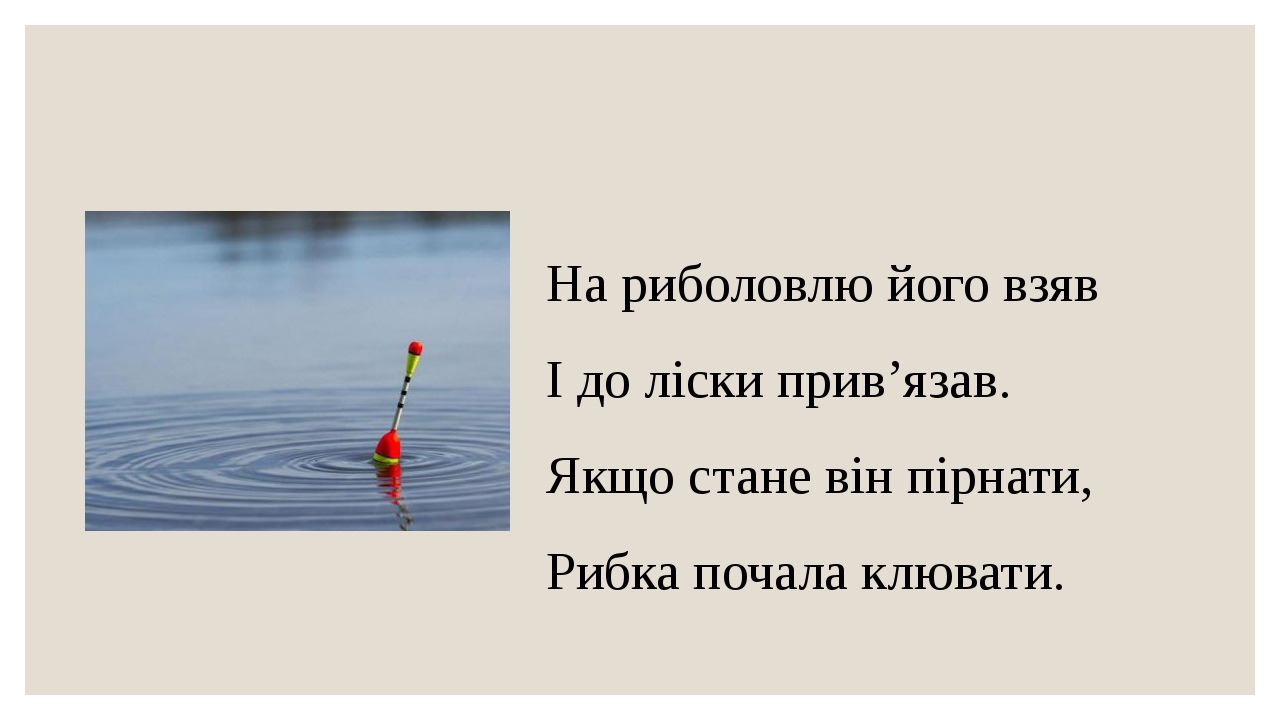 На риболовлю його взяв І до ліски прив'язав. Якщо стане він пірнати, Рибка почала клювати.