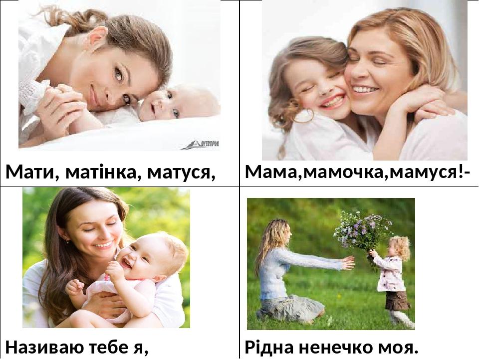 Мати,матінка, матуся, Мама,мамочка,мамуся!- Називаю тебе я, Рідна ненечко моя.
