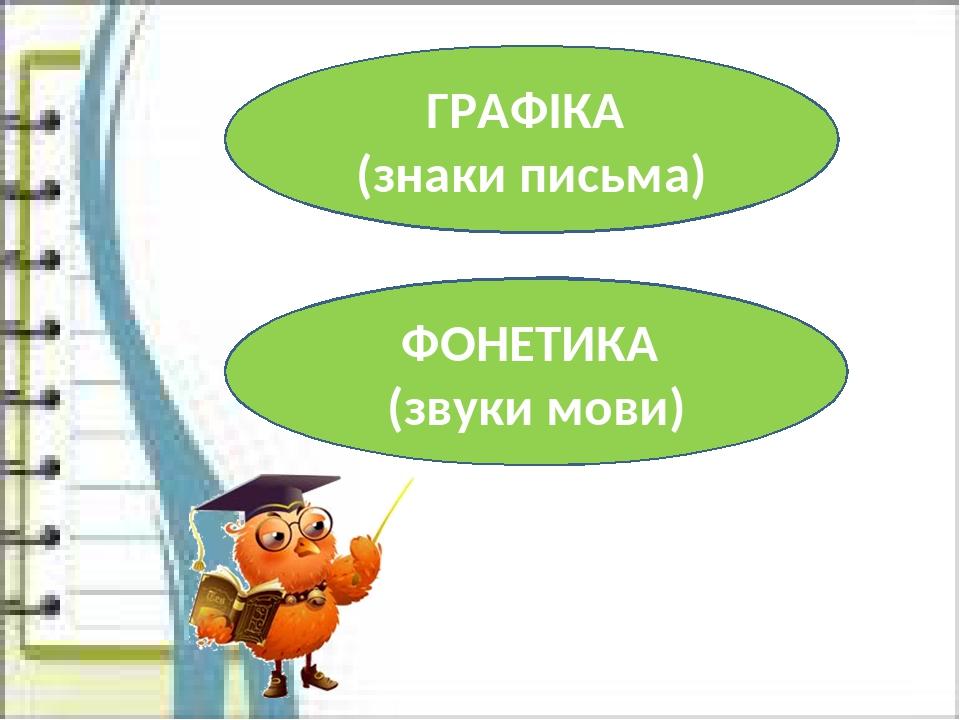 ГРАФІКА (знаки письма) ФОНЕТИКА (звуки мови)