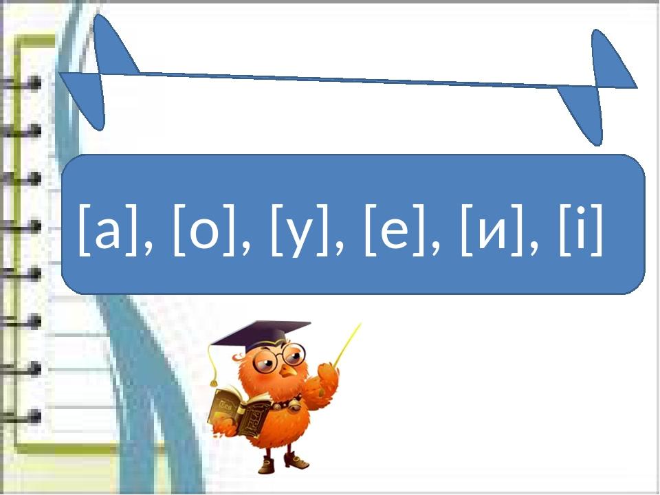 [а], [о], [у], [е], [и], [і] Голосні звуки