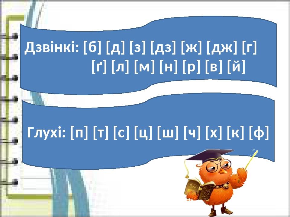 Дзвінкі: [б] [д] [з] [дз] [ж] [дж] [г] [ґ] [л] [м] [н] [р] [в] [й] Глухі: [п] [т] [с] [ц] [ш] [ч] [х] [к] [ф]