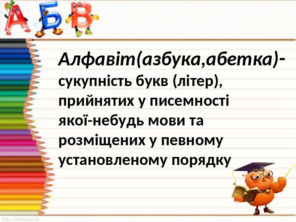 Алфавіт(азбука,абетка)- сукупність букв (літер), прийнятих у писемності якої-небудь мови та розміщених у певному установленому порядку