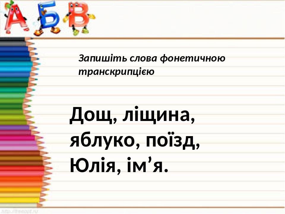 Запишіть слова фонетичною транскрипцією Дощ, ліщина, яблуко, поїзд, Юлія, ім'я.