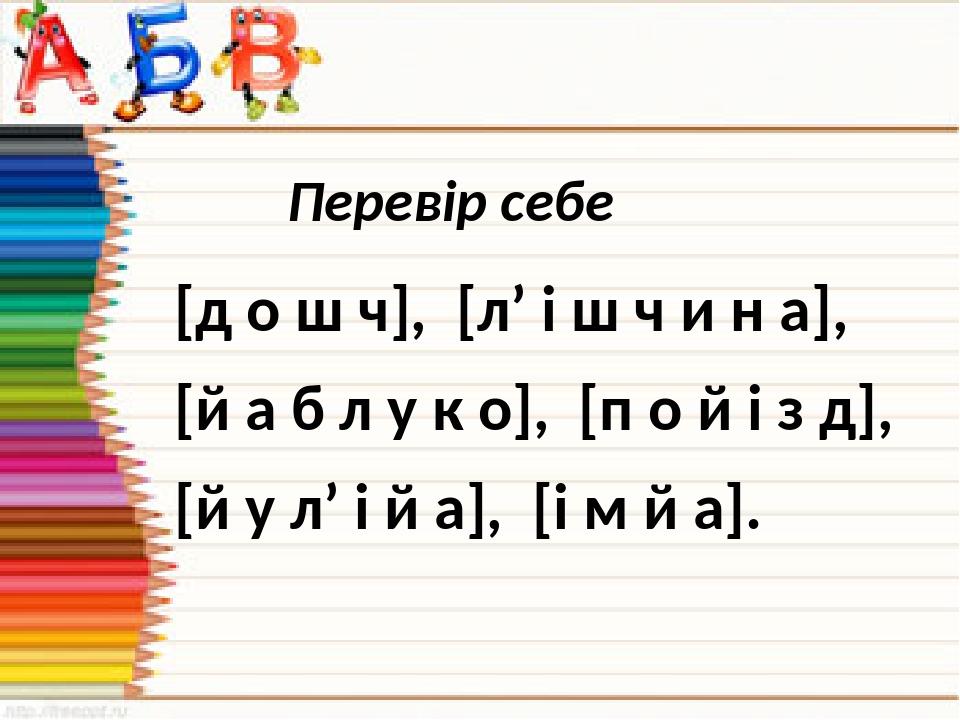 Перевір себе [д о ш ч], [л' і ш ч и н а], [й а б л у к о], [п о й і з д], [й у л' і й а], [і м й а].