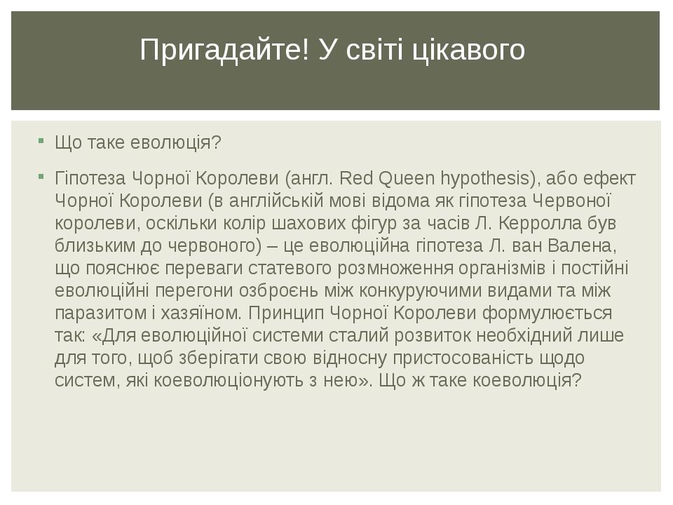Що таке еволюція? Гіпотеза Чорної Королеви (англ. Red Queen hypothesis), або ефект Чорної Королеви (в англійській мові відома як гіпотеза Червоної ...