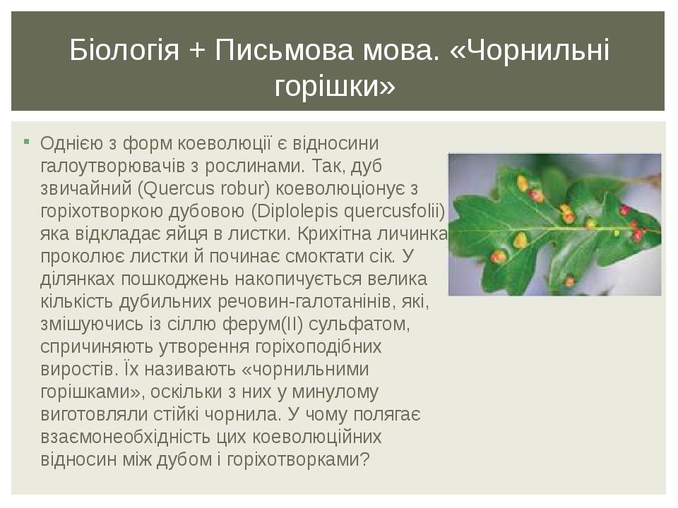 Однією з форм коеволюції є відносини галоутворювачів з рослинами. Так, дуб звичайний (Quercus robur) коеволюціонує з горіхотворкою дубовою (Diplole...