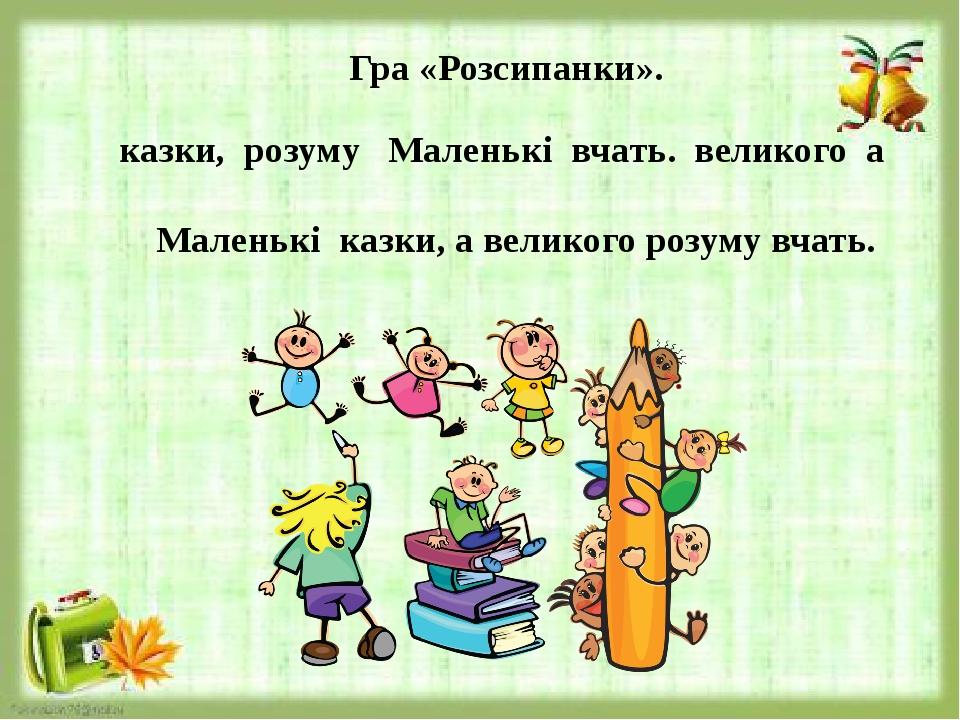 Гра «Розсипанки». казки, розуму Маленькі вчать. великого а Маленькі казки, а великого розуму вчать.