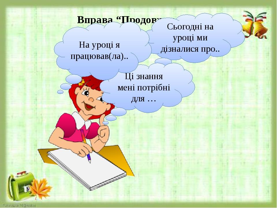 """Вправа """"Продовж речення"""". Сьогодні на уроці ми дізналися про.. Ці знання мені потрібні для … На уроці я працював(ла).."""