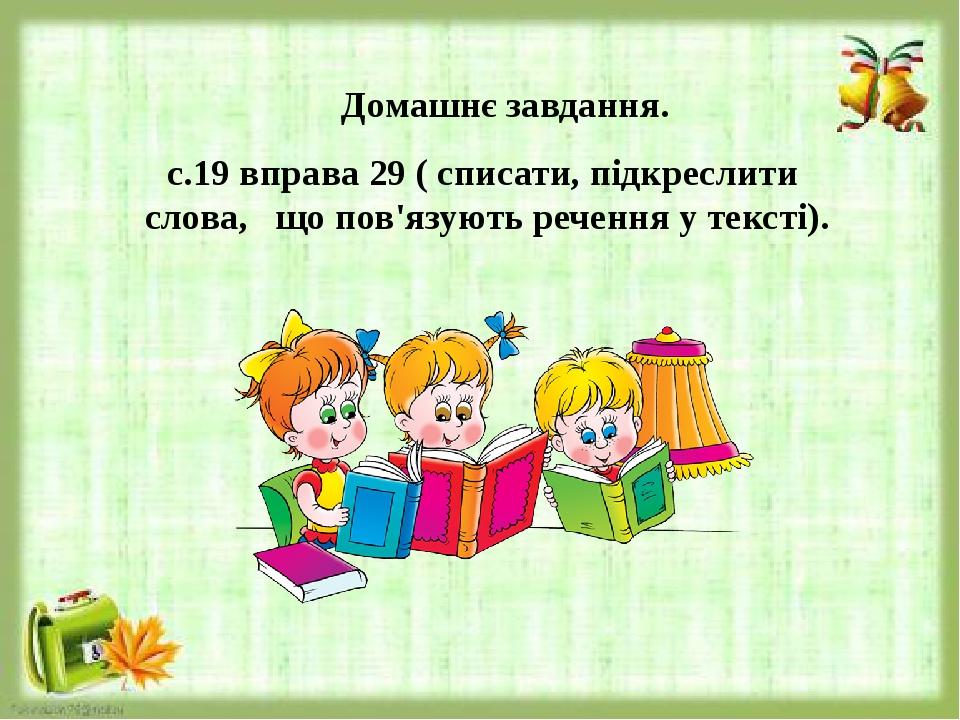 Домашнє завдання. с.19 вправа 29 ( списати, підкреслити слова, що пов'язують речення у тексті).