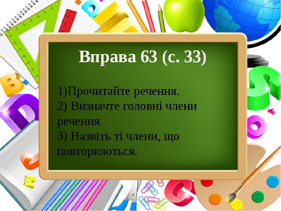 Вправа 63 (с.33) 1)Прочитайте речення. 2)Визначте головні члени речення. 3)Назвіть ті члени, що повторюються. ProPowerPoint.Ru