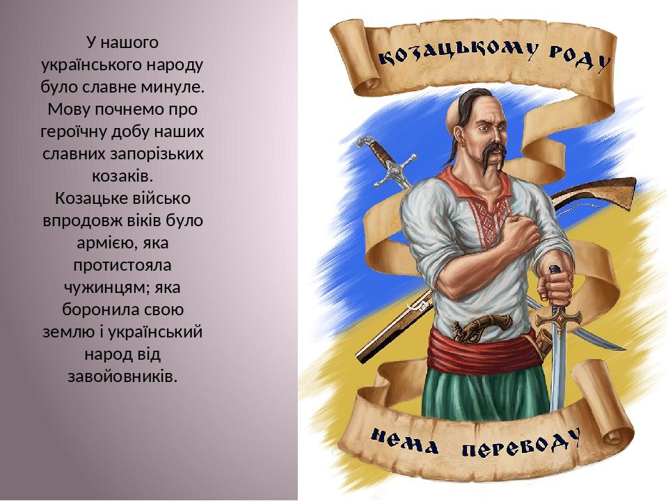 У нашого українського народу було славне минуле. Мову почнемо про героїчну добу наших славних запорізьких козаків. Козацьке військо впродовж віків ...
