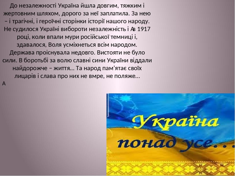 До незалежності Україна йшла довгим, тяжким і жертовним шляхом, дорого за неї заплатила. За нею – і трагічні, і героїчні сторінки історії нашого на...