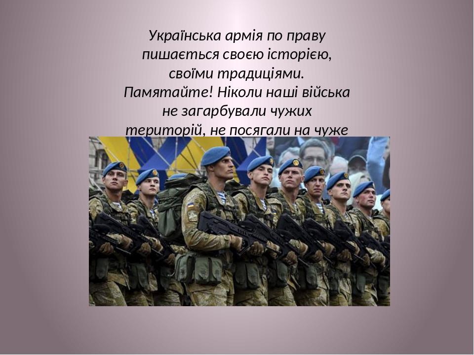 Українська армія по праву пишається своєю історією, своїми традиціями. Памятайте! Ніколи наші війська не загарбували чужих територій, не посягали н...