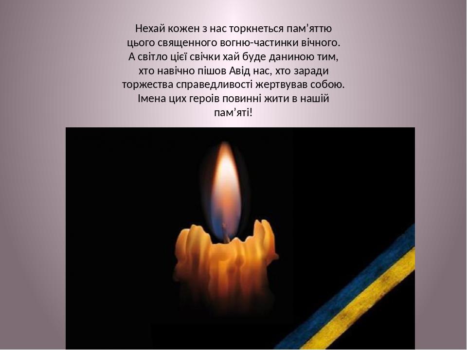 Нехай кожен з нас торкнеться пам'яттю цього священного вогню-частинки вічного. А світло цієї свічки хай буде даниною тим, хто навічно пішов  від н...