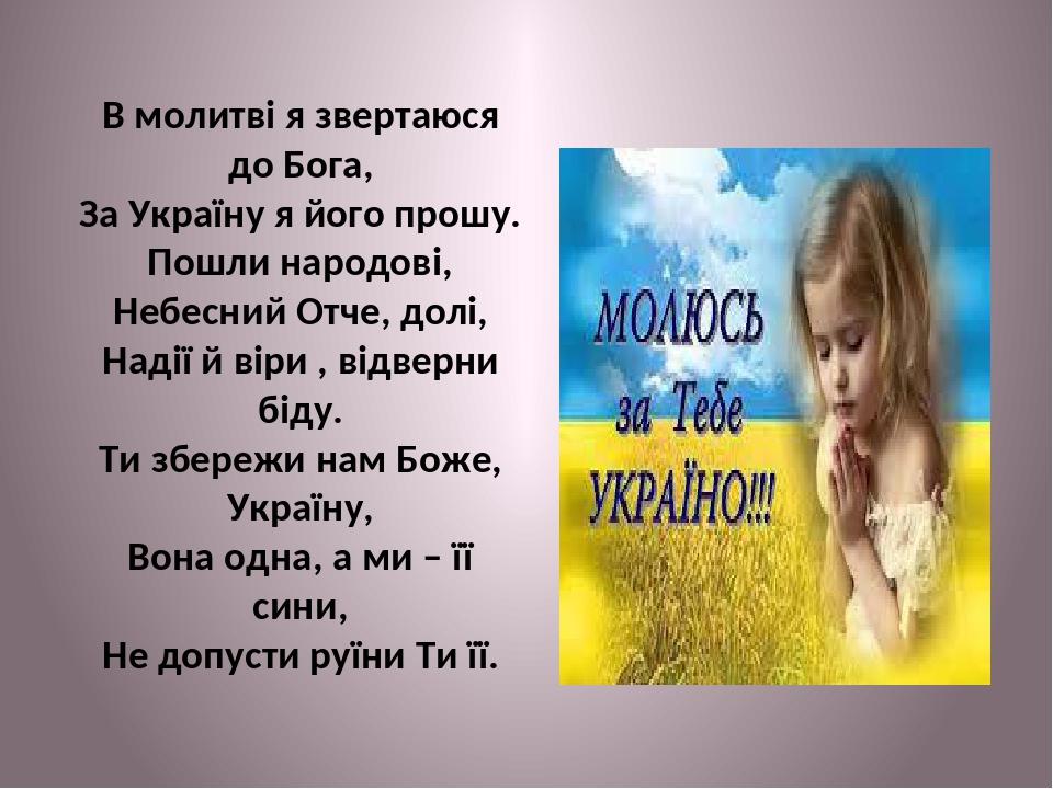 В молитві я звертаюся до Бога, За Україну я його прошу. Пошли народові, Небесний Отче, долі, Надії й віри , відверни біду. Ти збережи нам Боже, Укр...