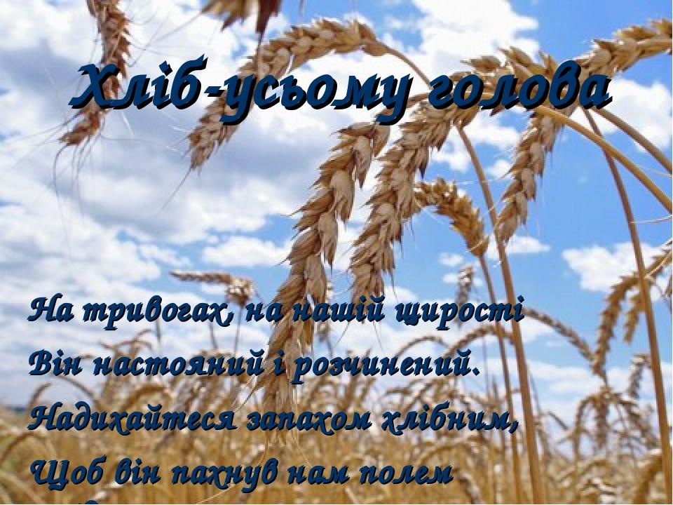 Хліб-усьому голова На тривогах, на нашій щирості Він настояний і розчинений. Надихайтеся запахом хлібним, Щоб він пахнув нам полем рідним