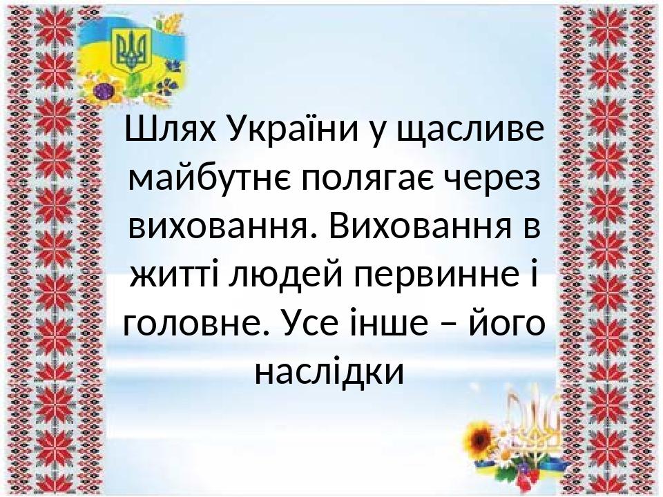 Шлях України у щасливе майбутнє полягає через виховання. Виховання в житті людей первинне і головне. Усе інше – його наслідки
