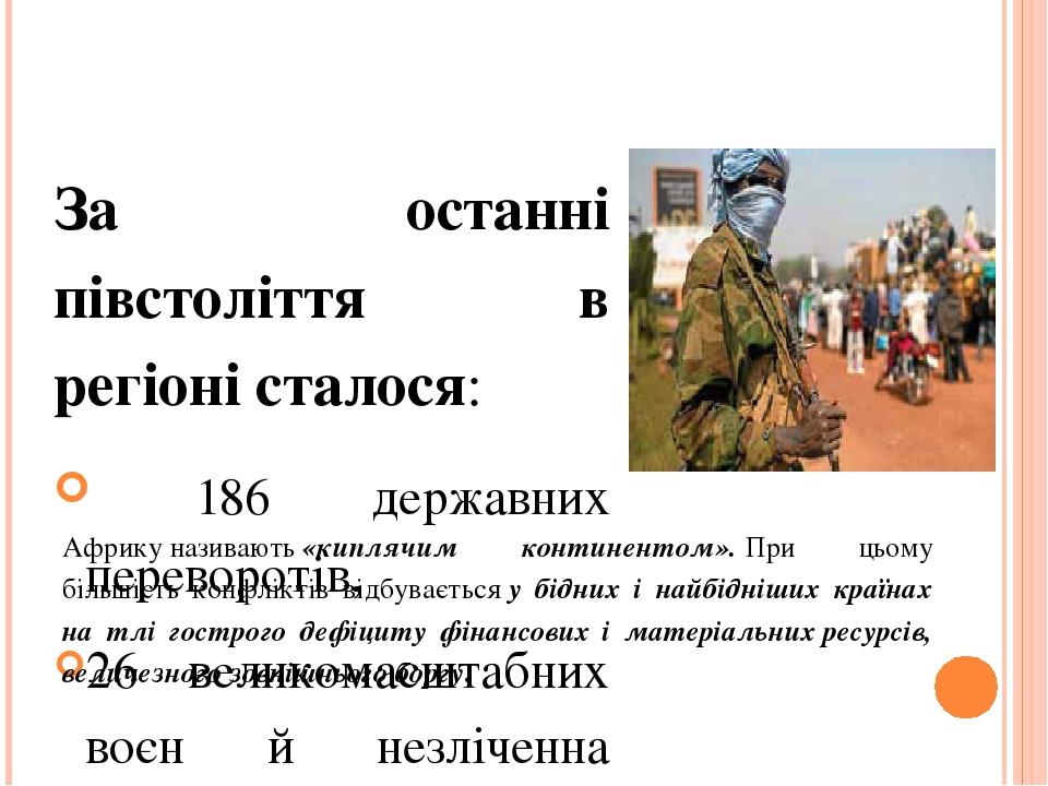 Воєнні конфлікти За останні півстоліття в регіоні сталося: 186 державних переворотів, 26 великомасштабних воєн й незліченна кількість різного роду ...